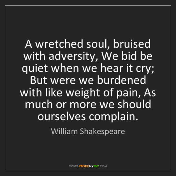 William Shakespeare: A wretched soul, bruised with adversity, We bid be quiet...