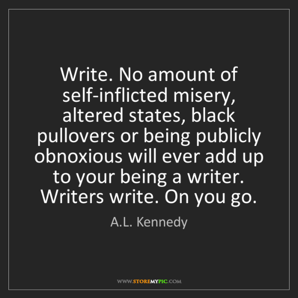 A.L. Kennedy: Write. No amount of self-inflicted misery, altered states,...