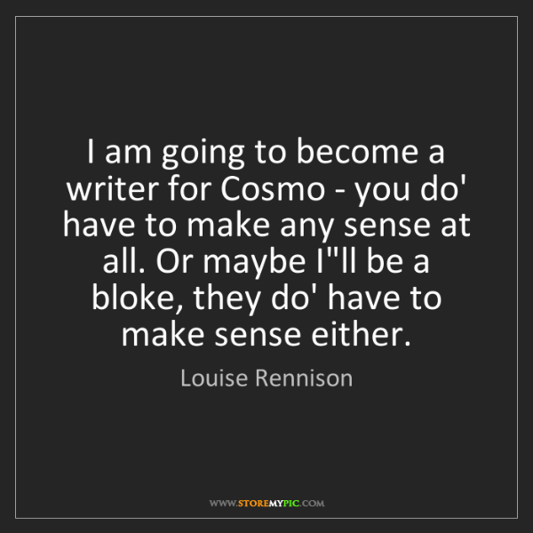 Louise Rennison: I am going to become a writer for Cosmo - you do' have...