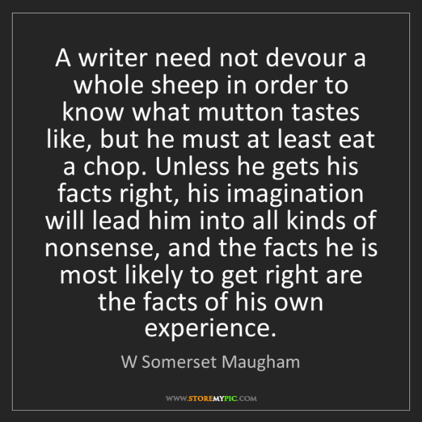 W Somerset Maugham: A writer need not devour a whole sheep in order to know...