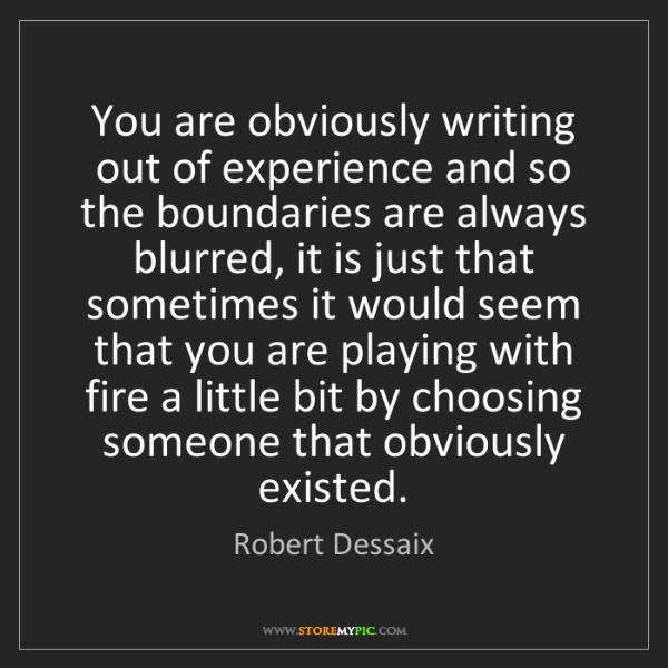 Robert Dessaix: You are obviously writing out of experience and so the...