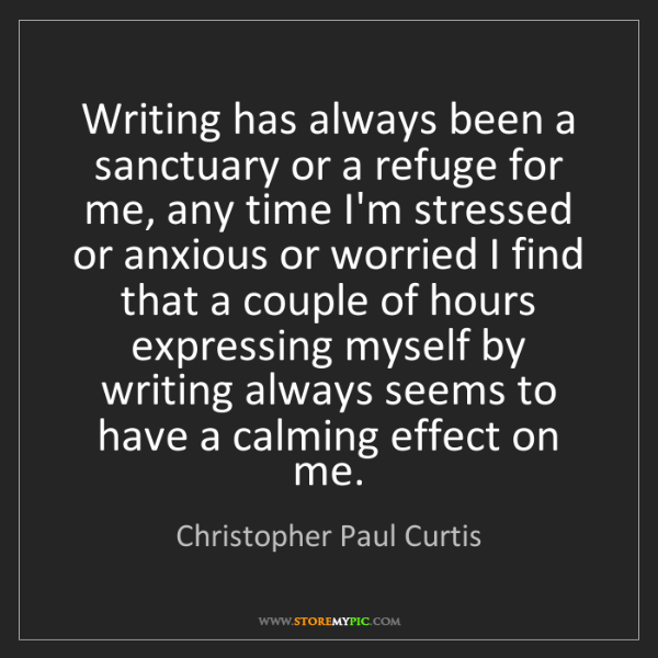 Christopher Paul Curtis: Writing has always been a sanctuary or a refuge for me,...
