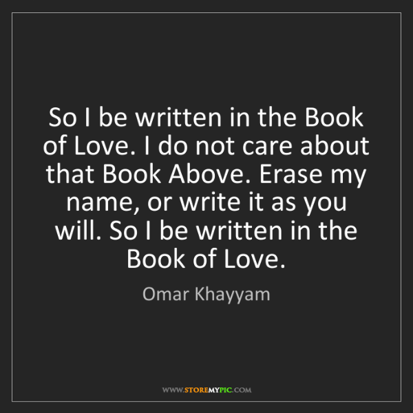 Omar Khayyam: So I be written in the Book of Love. I do not care about...