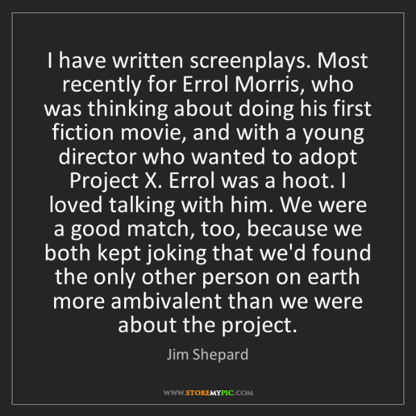 Jim Shepard: I have written screenplays. Most recently for Errol Morris,...