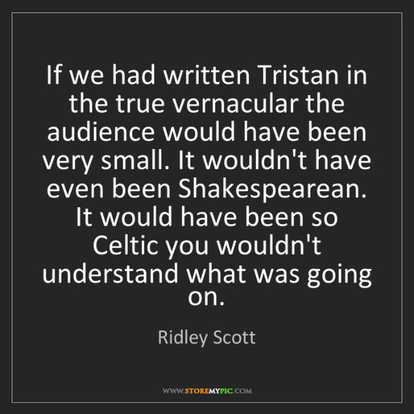 Ridley Scott: If we had written Tristan in the true vernacular the...