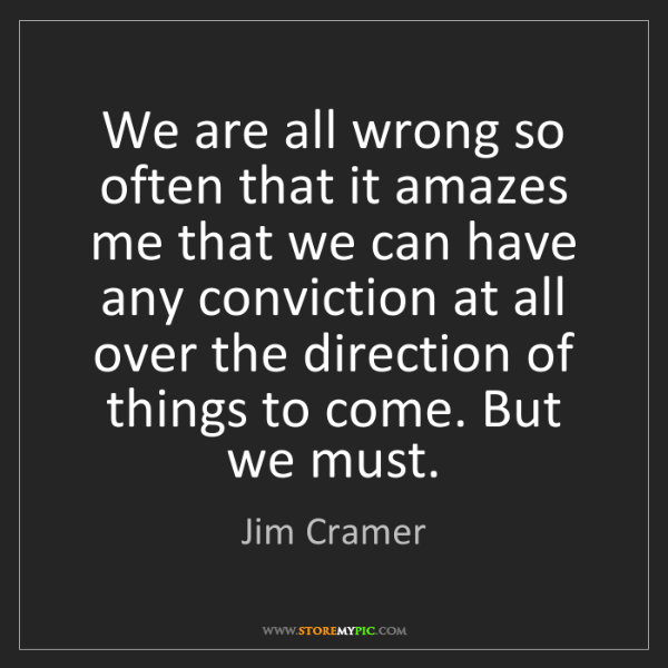 Jim Cramer: We are all wrong so often that it amazes me that we can...