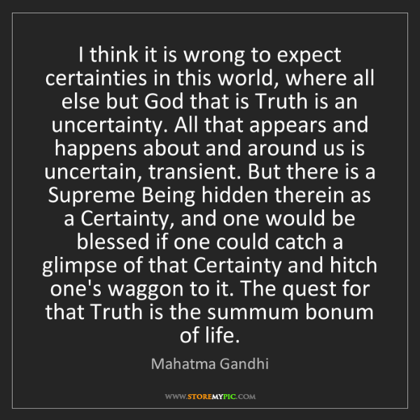 Mahatma Gandhi: I think it is wrong to expect certainties in this world,...