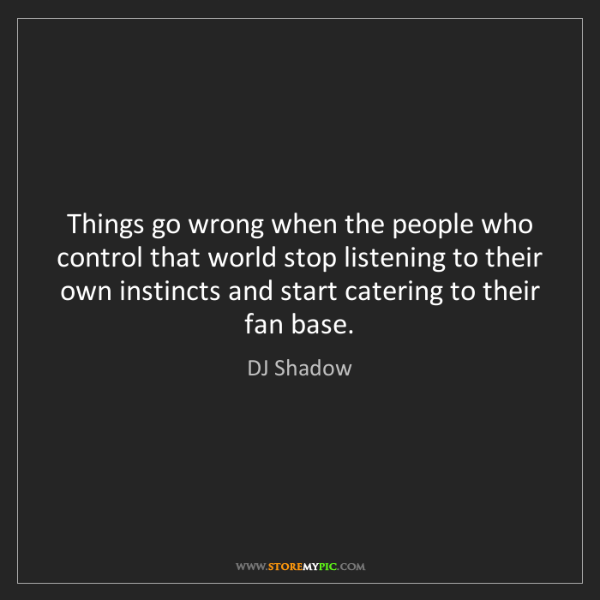 DJ Shadow: Things go wrong when the people who control that world...