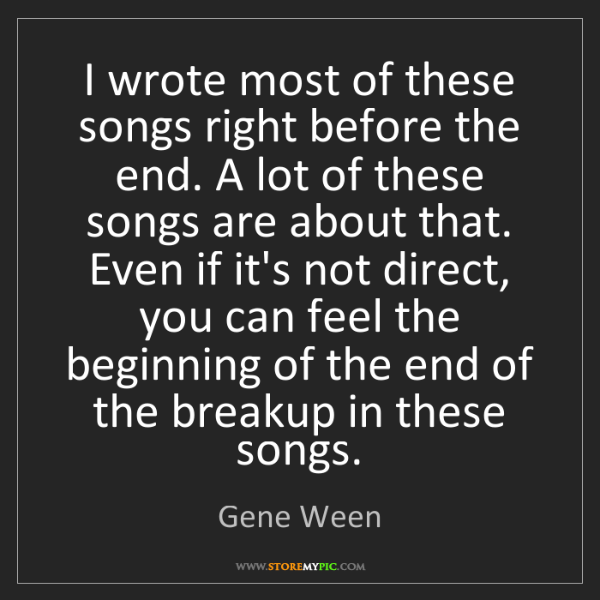 Gene Ween: I wrote most of these songs right before the end. A lot...