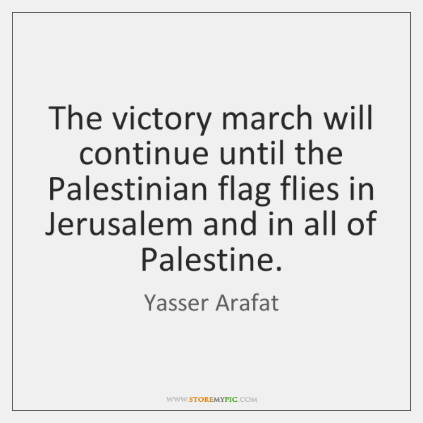 The victory march will continue until the Palestinian flag flies in Jerusalem ...