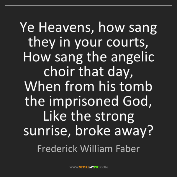 Frederick William Faber: Ye Heavens, how sang they in your courts,  How sang the...
