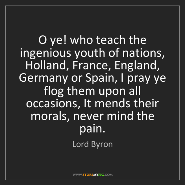 Lord Byron: O ye! who teach the ingenious youth of nations, Holland,...