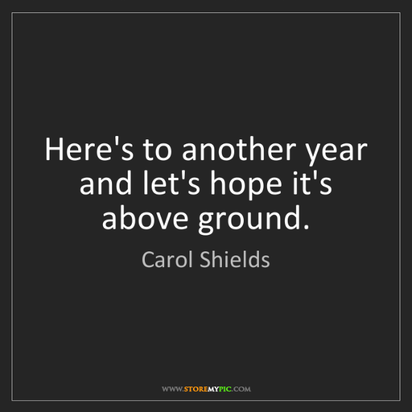 Carol Shields: Here's to another year and let's hope it's above ground.
