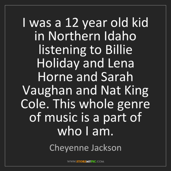 Cheyenne Jackson: I was a 12 year old kid in Northern Idaho listening to...