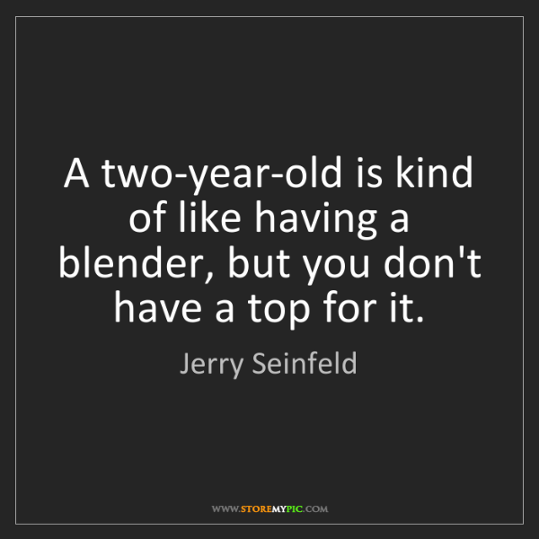 Jerry Seinfeld: A two-year-old is kind of like having a blender, but...