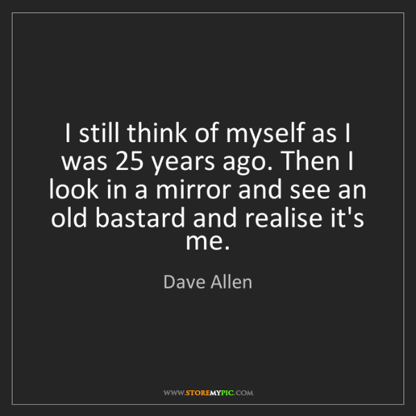 Dave Allen: I still think of myself as I was 25 years ago. Then I...