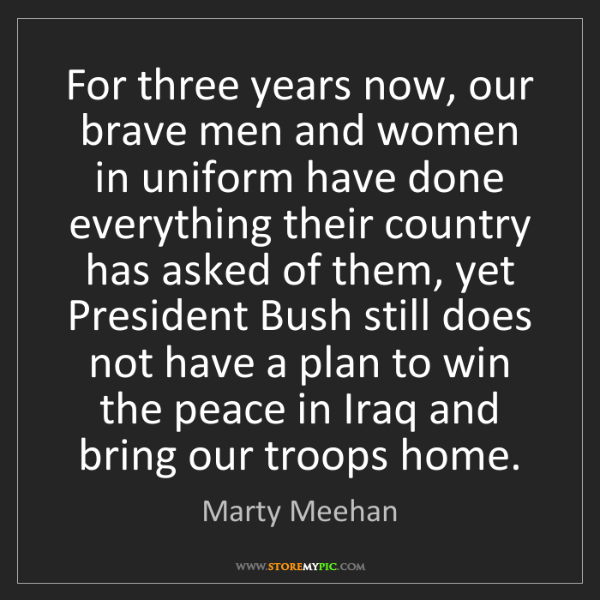 Marty Meehan: For three years now, our brave men and women in uniform...