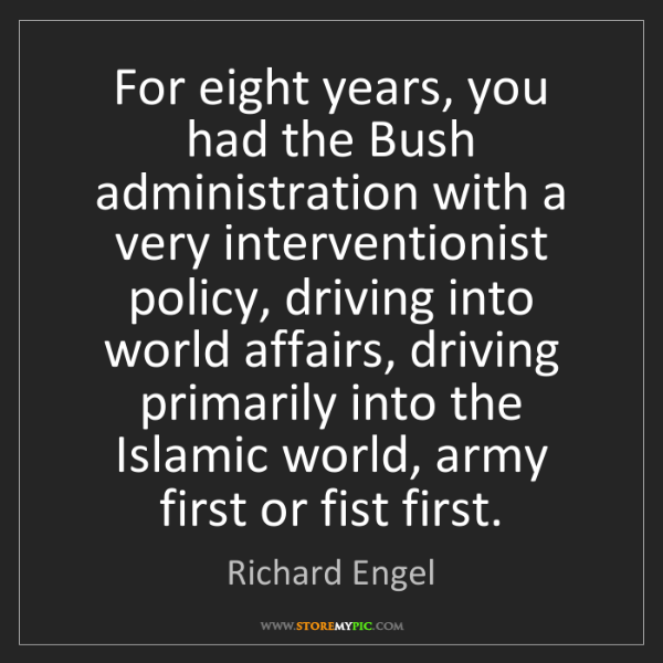 Richard Engel: For eight years, you had the Bush administration with...