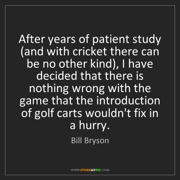 Bill Bryson: After years of patient study (and with cricket there...