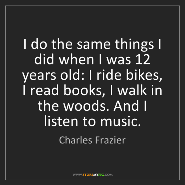 Charles Frazier: I do the same things I did when I was 12 years old: I...