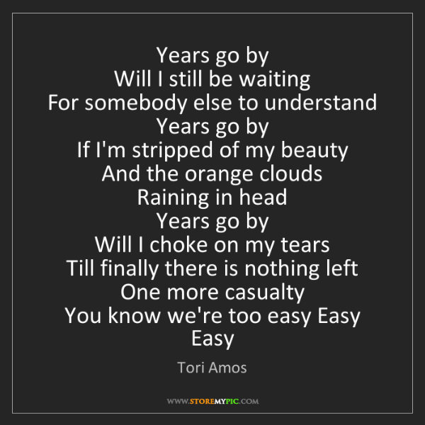 Tori Amos: Years go by   Will I still be waiting   For somebody...