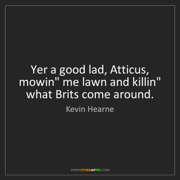 """Kevin Hearne: Yer a good lad, Atticus, mowin"""" me lawn and killin"""" what..."""