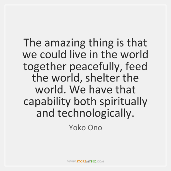 The amazing thing is that we could live in the world together ...