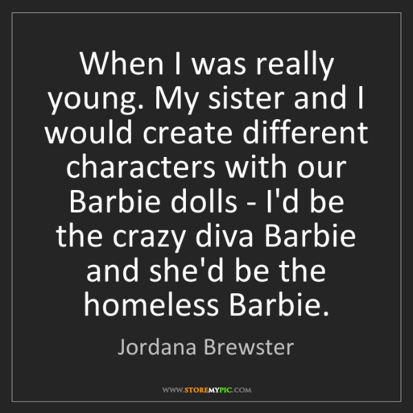 Jordana Brewster: When I was really young. My sister and I would create...