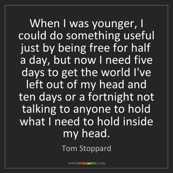 Tom Stoppard: When I was younger, I could do something useful just...