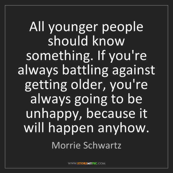 Morrie Schwartz: All younger people should know something. If you're always...