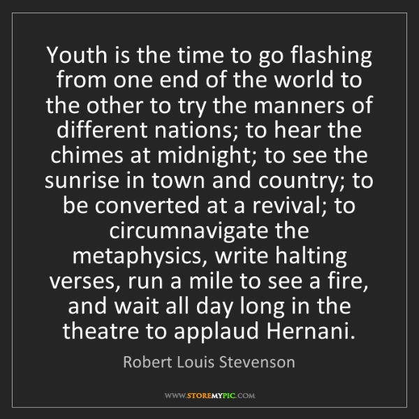 Robert Louis Stevenson: Youth is the time to go flashing from one end of the...