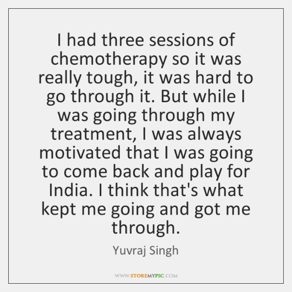 I had three sessions of chemotherapy so it was really tough, it ...