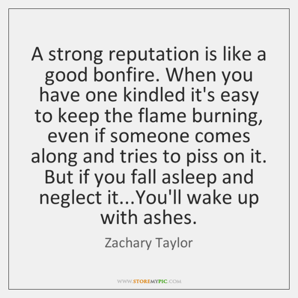 A strong reputation is like a good bonfire. When you have one ...
