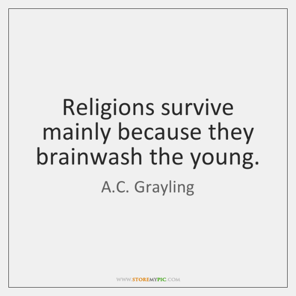 Religions survive mainly because they brainwash the young.