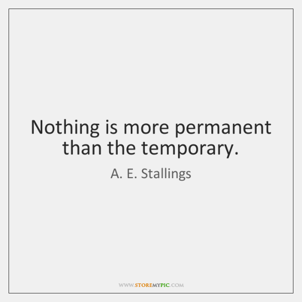 Nothing is more permanent than the temporary.