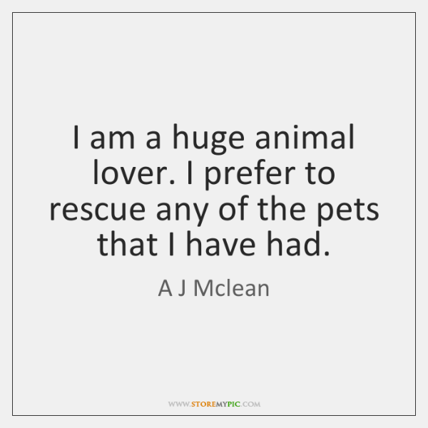 I am a huge animal lover. I prefer to rescue any of ...