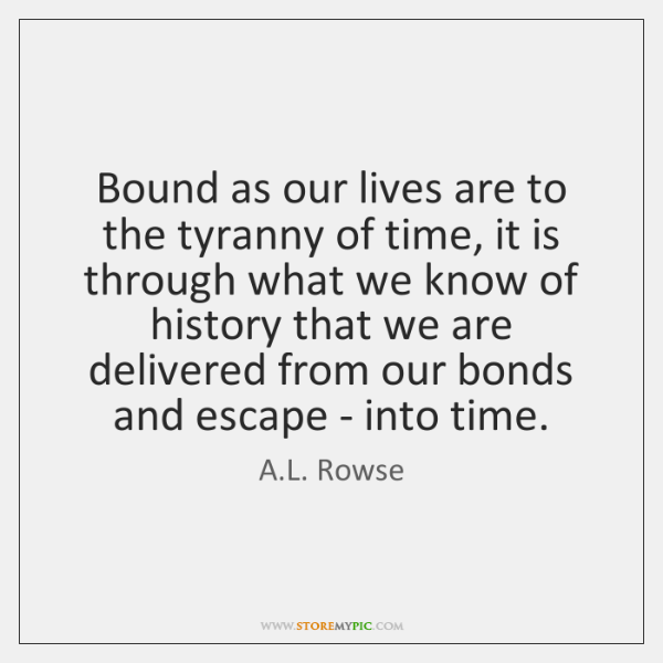 Bound as our lives are to the tyranny of time, it is ...