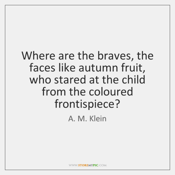 Where are the braves, the faces like autumn fruit,   who stared at ...