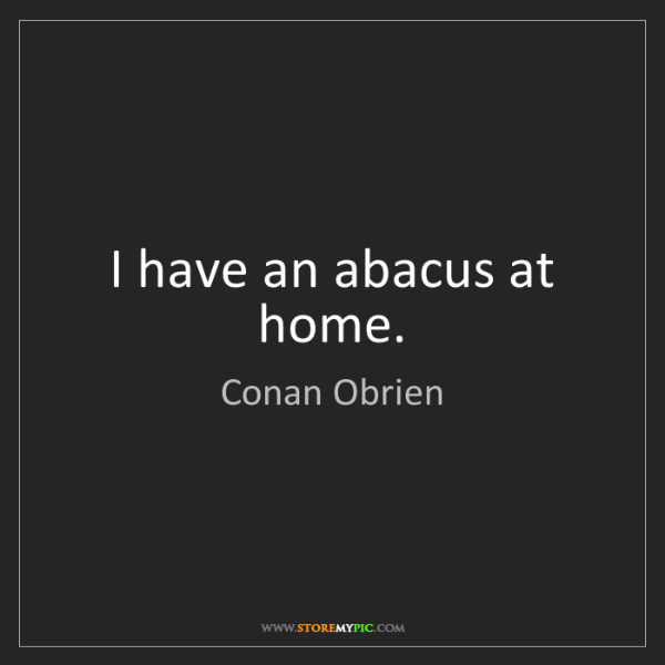 Conan Obrien: I have an abacus at home.