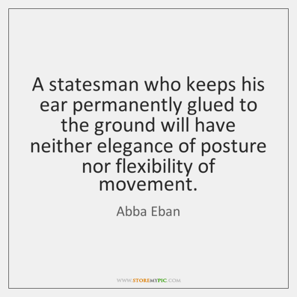 A statesman who keeps his ear permanently glued to the ground will ...
