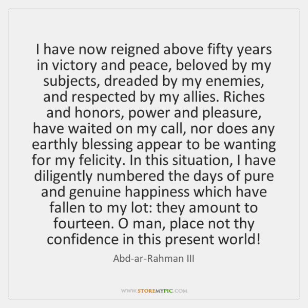 I have now reigned above fifty years in victory and peace, beloved ...