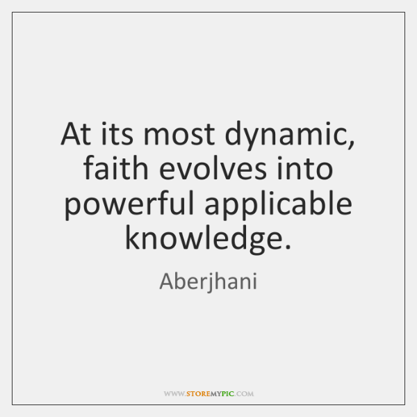 At its most dynamic, faith evolves into powerful applicable knowledge.
