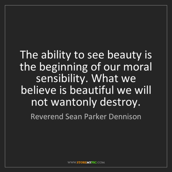 Reverend Sean Parker Dennison: The ability to see beauty is the beginning of our moral...