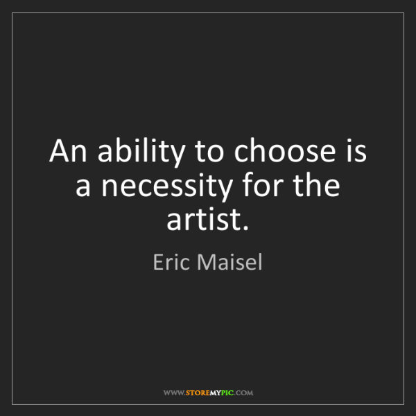 Eric Maisel: An ability to choose is a necessity for the artist.