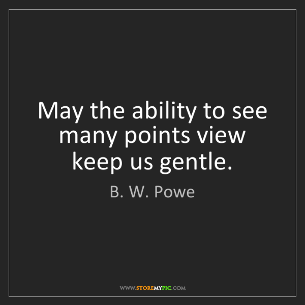 B. W. Powe: May the ability to see many points view keep us gentle.