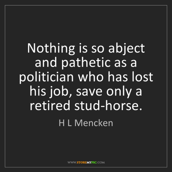 H L Mencken: Nothing is so abject and pathetic as a politician who...