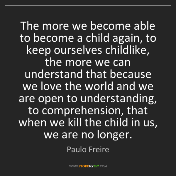 Paulo Freire: The more we become able to become a child again, to keep...