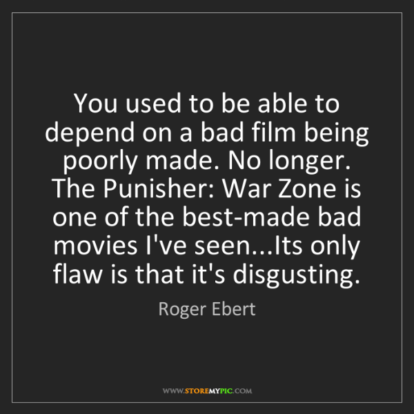Roger Ebert: You used to be able to depend on a bad film being poorly...