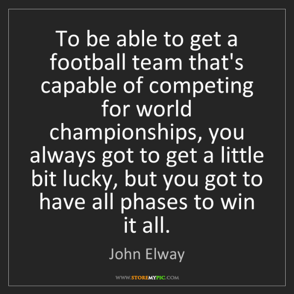 John Elway: To be able to get a football team that's capable of competing...