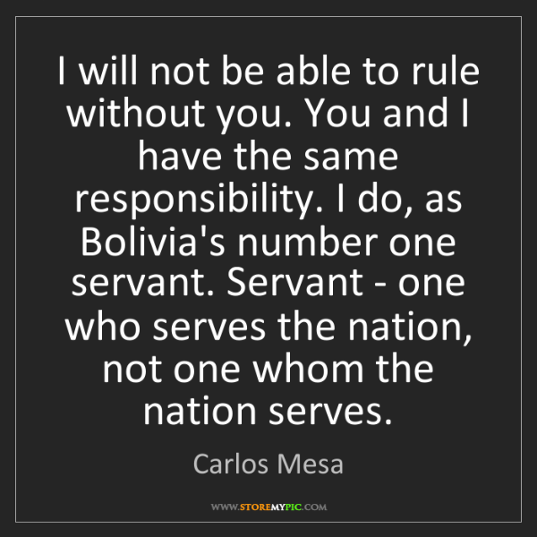 Carlos Mesa: I will not be able to rule without you. You and I have...